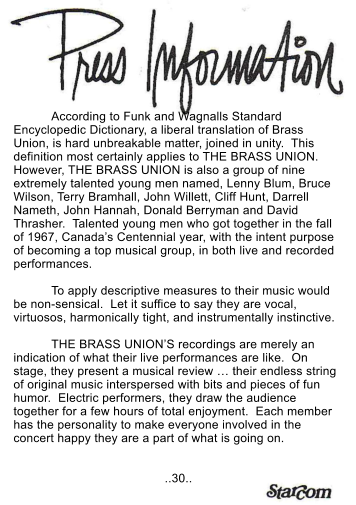 According to Funk and Wagnalls Standard Encyclopedic Dictionary, a liberal translation of Brass Union, is hard unbreakable matter, joined in unity.  This definition most certainly applies to THE BRASS UNION.  However, THE BRASS UNION is also a group of nine extremely talented young men named, Lenny Blum, Bruce Wilson, Terry Bramhall, John Willett, Cliff Hunt, Darrell Nameth, John Hannah, Donald Berryman and David Thrasher.  Talented young men who got together in the fall of 1967, Canada's Centennial year, with the intent purpose of becoming a top musical group, in both live and recorded performances.  To apply descriptive measures to their music would be non-sensical.  Let it suffice to say they are vocal, virtuosos, harmonically tight, and instrumentally instinctive.  THE BRASS UNION'S recordings are merely an indication of what their live performances are like.  On stage, they present a musical review … their endless string of original music interspersed with bits and pieces of fun humor.  Electric performers, they draw the audience together for a few hours of total enjoyment.  Each member has the personality to make everyone involved in the concert happy they are a part of what is going on.   ..30..