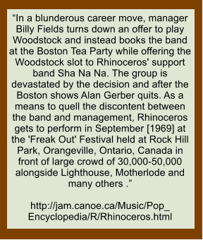 """In a blunderous career move, manager Billy Fields turns down an offer to play Woodstock and instead books the band at the Boston Tea Party while offering the Woodstock slot to Rhinoceros' support band Sha Na Na. The group is devastated by the decision and after the Boston shows Alan Gerber quits. As a means to quell the discontent between the band and management, Rhinoceros gets to perform in September [1969] at the 'Freak Out' Festival held at Rock Hill Park, Orangeville, Ontario, Canada in front of large crowd of 30,000-50,000 alongside Lighthouse, Motherlode and many others .""  http://jam.canoe.ca/Music/Pop_ Encyclopedia/R/Rhinoceros.html"