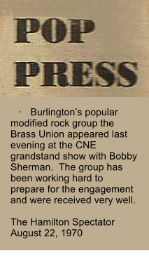 ·   Burlington's popular modified rock group the Brass Union appeared last evening at the CNE grandstand show with Bobby Sherman.  The group has been working hard to prepare for the engagement and were received very well.  The Hamilton Spectator August 22, 1970