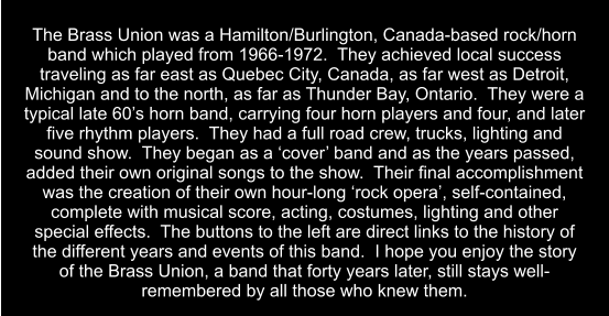 The Brass Union was a Hamilton/Burlington, Canada-based rock/horn band which played from 1966-1972.  They achieved local success traveling as far east as Quebec City, Canada, as far west as Detroit, Michigan and to the north, as far as Thunder Bay, Ontario.  They were a typical late 60's horn band, carrying four horn players and four, and later five rhythm players.  They had a full road crew, trucks, lighting and sound show.  They began as a 'cover' band and as the years passed, added their own original songs to the show.  Their final accomplishment was the creation of their own hour-long 'rock opera', self-contained, complete with musical score, acting, costumes, lighting and other special effects.  The buttons to the left are direct links to the history of the different years and events of this band.  I hope you enjoy the story of the Brass Union, a band that forty years later, still stays well-remembered by all those who knew them.